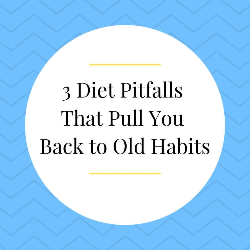 3 Diet Pitfalls That Pull You Back to Old Habits
