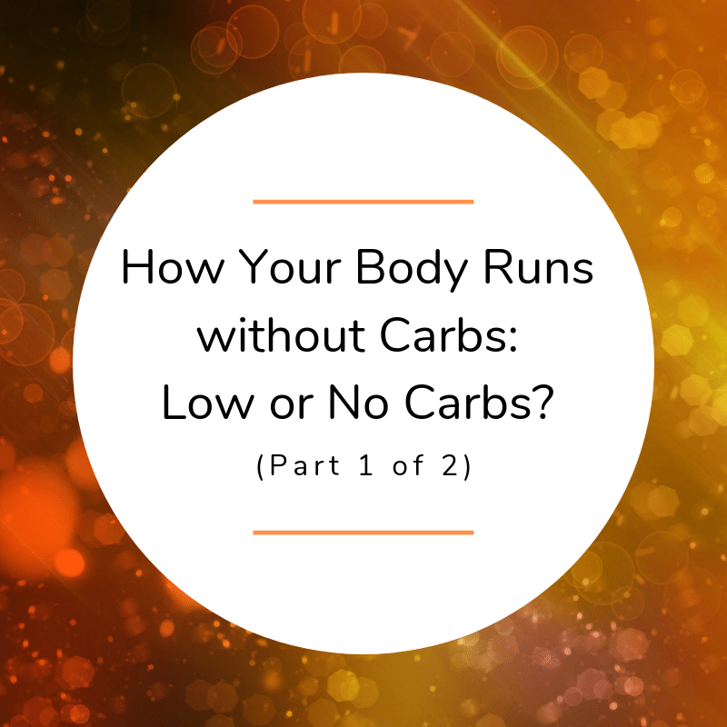 How Your Body Runs without Carbs: Low or No Carbs? (Part 1 of 2)