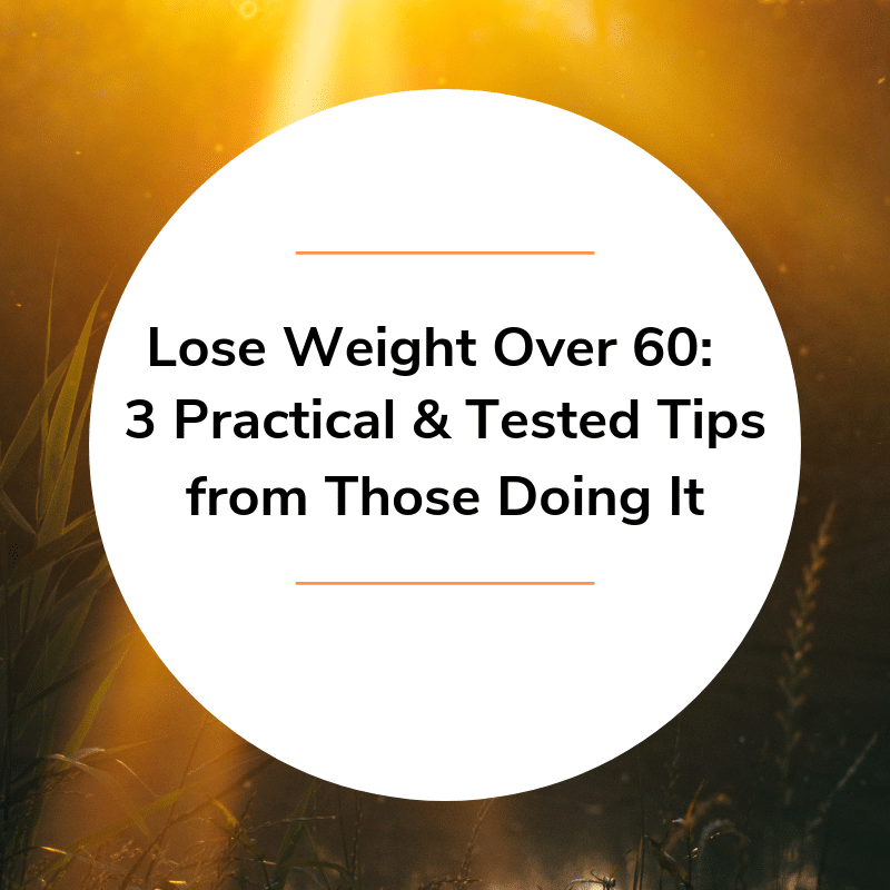 Lose Weight Over 60 – 3 Practical & Tested Tips from Those Doing It