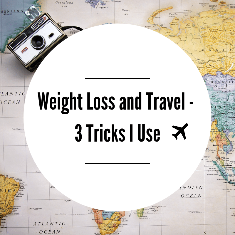 Weight Loss and Travel – 3 Tricks I Use