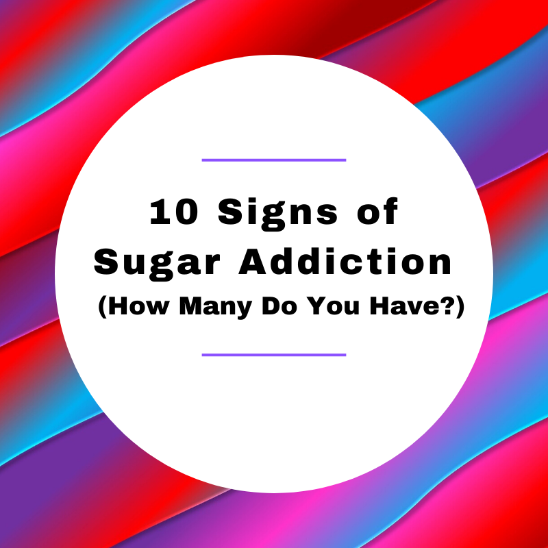 10 Signs of Sugar Addiction (How Many Do You Have?)