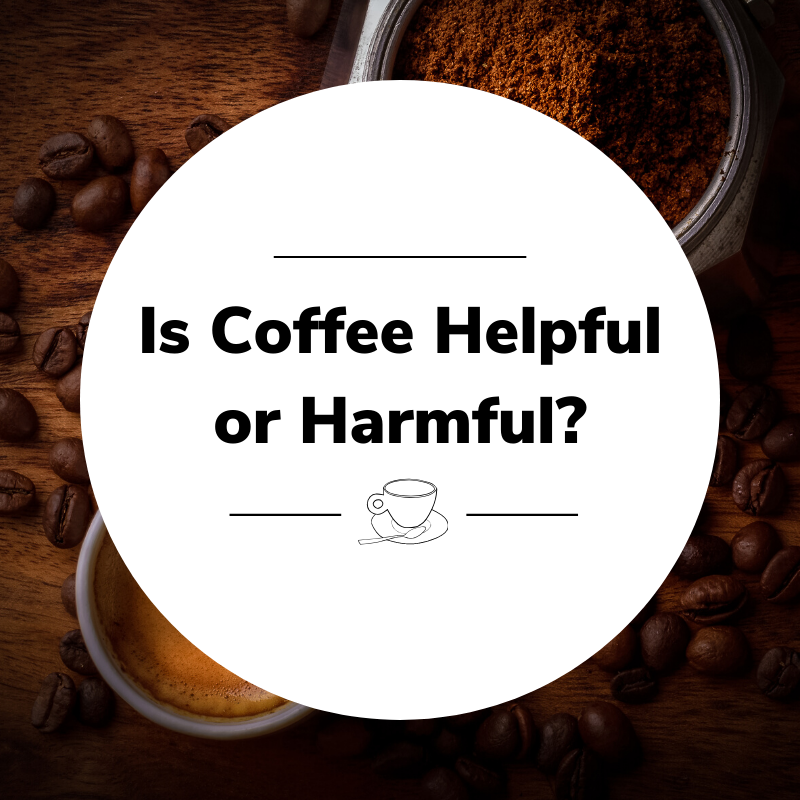 Is Coffee Helpful or Harmful?